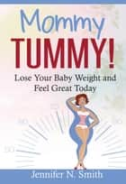 Mommy Tummy! Lose Your Baby Weight and Feel Great Today ebook by Jennifer N. Smith