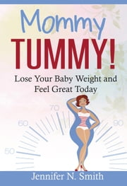 Mommy Tummy! Lose Your Baby Weight and Feel Great Today - Happy Mom, #3 ebook by Jennifer N. Smith