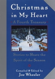Christmas in My Heart, A Fourth Treasury - Stories To Share The Spirit Of The Season ebook by Joe Wheeler