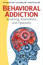 Behavioral Addiction - Screening, Assessment, and Treatment ebook by An-Pyng Sun,Larry Ashley,Lesley Dickson