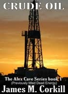The Alex Cave Series book 1. Crude Oil. (Previously titled Dead Energy.) ebook by James M Corkill