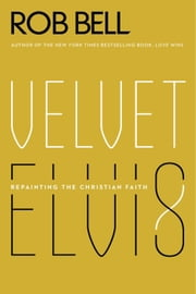 Velvet Elvis - Repainting the Christian Faith ebook by Rob Bell