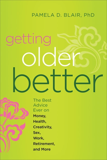 Getting Older Better - The Best Advice Ever on Money, Health, Creativity, Sex, Work, Retirement, and More ebook by Pamela D. Blair