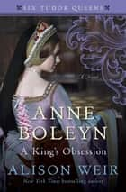 Anne Boleyn, A King's Obsession - A Novel ebook by Alison Weir