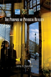 The Purpose of Physical Reality ebook by John S Hatcher