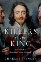 Killers of the King - The Men Who Dared to Execute Charles I ebook by Charles Spencer