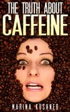 The Truth About Caffeine ebook by Marina Kushner