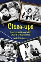 Close-Ups: Conversations with Our TV Favorites ebook by Eddie Lucas