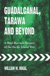 Guadalcanal, Tarawa and Beyond: A Mud Marine's Memoir of the Pacific Island War ebook by William W. Rogal
