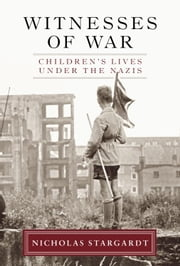 Witnesses of War - Children's Lives Under the Nazis ebook by Nicholas Stargardt