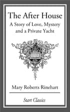The After House - A Story of Love, Mystery and a Private Yacht ebook by Mary Roberts Rinehart