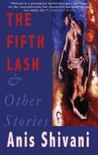The Fifth Lash and Other Stories ebook by Anis Shivani