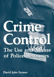 Crime Control - The Use and Misuse of Police Resources ebook by David John Farmer