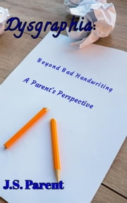 Dysgraphia: Beyond Bad Handwring, A Parent's Perspective ebook by J.S. Parent