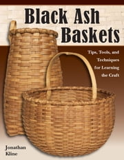 Black Ash Baskets - Tips, Tools, & Techniques for Learning the Craft ebook by Jonathan Kline