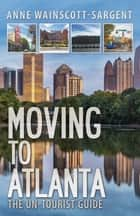 Moving to Atlanta: The Un-Tourist Guide ebook by Anne Wainscott-Sargent