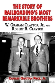 The Story of Railroading's Most Remarkable Brothers: W. Graham Claytor, Jr. and Robert B. Claytor ebook by Grattan Price Jr
