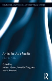 Art in the Asia-Pacific - Intimate Publics ebook by Larissa Hjorth,Natalie King,Mami Kataoka
