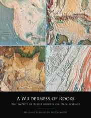 A Wilderness of Rocks: The Impact of Relief Models on Data Science ebook by McCalmont, Melanie Schleeter