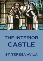 The Interior Castle - Extended Annotated Edition ebook by St. Teresa of Avila,Benedict Zimmerman
