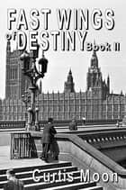 Fastwings Of Destiny Book II ebook by Curtis Moon