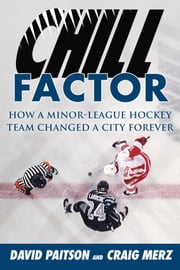 Chill Factor - How a Minor-League Hockey Team Changed a City Forever ebook by David Paitson, Craig Merz, Bob Hunter