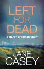 Left For Dead: A Maeve Kerrigan Story ebook by Jane Casey