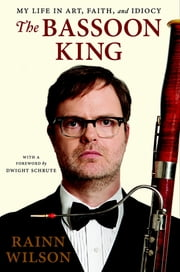 The Bassoon King - My Life in Art, Faith, and Idiocy ebook by Rainn Wilson