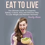 Eat To Live: The Ultimate Guide To Longevity Eating, A Quick, Easy and Delicious Way To Lose Weight and Maintain Nutrients audiobook by Timothy Moore