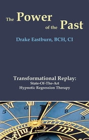 The Power of the Past - Transformational Replay: State-of-the-Art Hypnotic Regression Therapy ebook by Drake Eastburn