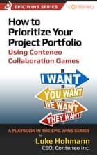 How to Prioritize Your Project Portfolio Using Conteneo Collaboration Games: A Playbook in the Epic Wins Series ebook by Luke Hohmann