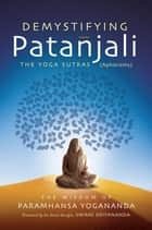 Demystifying Patanjali: The Yoga Sutras - The Wisdom of Paramhansa Yogananda as Presented by his Direct Disciple, Swami Kriyananda ebook by Paramhansa Yogananda, Swami Kriyananda
