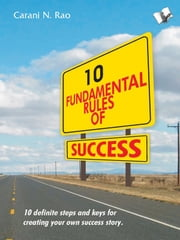 10 Fundamental Rules of Success - 10 definite steps and keys for creating your own success story ebook by Carani Narayana Rao