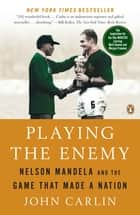 Playing the Enemy - Nelson Mandela and the Game That Made a Nation ebooks by John Carlin