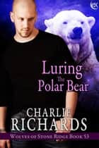 Luring the Polar Bear ebook by Charlie Richards
