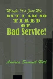 Maybe its just me… But I am so tired of BAD SERVICE! ebook by Andrea Samuel-Hill