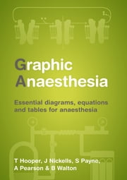Graphic Anaesthesia - Essential diagrams, equations and tables for anaesthesia ebook by James Nickells,Sonja Payne,Annabel Pearson,Ben Walton,Tim Hooper