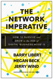 The Network Imperative - How to Survive and Grow in the Age of Digital Business Models ebook by Barry Libert,Megan Beck,Jerry Wind