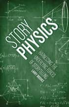 Story Physics - Harnessing the Underlying Forces of Storytelling ebook by Larry Brooks