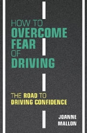 How to Overcome Fear of Driving - The Road to Driving Confidence ebook by Joanne Mallon