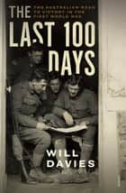 The Last 100 Days - The Australian Road to Victory in the First World War ebook by Will Davies