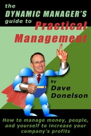 The Dynamic Manager's Guide To Practical Management: How To Manage Money, People, And Yourself To Increase Your Company's Profits ebook by Dave Donelson