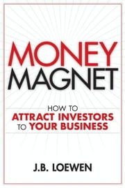 Money Magnet: How to Attract Investors to Your Business ebook by Loewen, J. B.