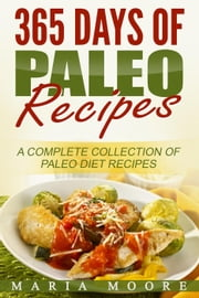 365 Days Of Paleo Recipes: A Complete Collection Of Paleo Diet Recipes ebook by Maria Moore