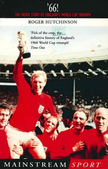 '66 - The Inside Story of England's 1966 World Cup Triumph ebook by Roger Hutchinson