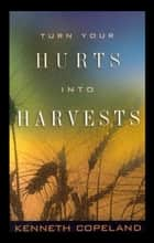 Turn Your Hurts Into Harvests ebook by Copeland, Kenneth