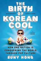 The Birth of Korean Cool - How One Nation Is Conquering the World Through Pop Culture ebook by Euny Hong