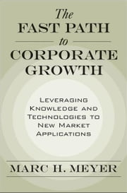 The Fast Path to Corporate Growth: Leveraging Knowledge and Technologies to New Market Applications ebook by Marc H. Meyer