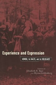 Experience and Expression - Women, the Nazis, and the Holocaust ebook by Elizabeth R. Baer