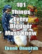 101 Things Every Blogger Must Know ebook by Ekene Onuorah